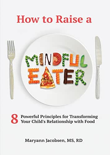 How to Raise a Mindful Eater: 8 Powerful Principles for Transforming Your Child's Relationship with Food