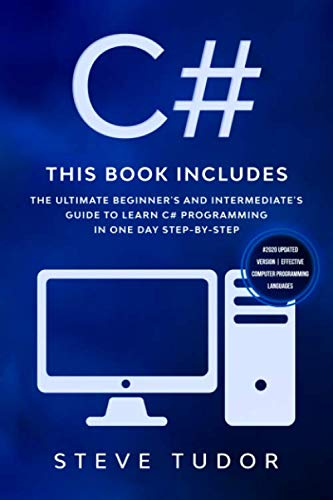 C#: This book Includes: The Ultimate Beginner's And Intermediate's Guide To Learn C# Programming In One Day Step-By-Step (#2020 Updated Version | Effective Computer Programming Languages)