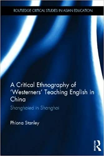 A Critical Ethnography of 'Westerners' Teaching English in China: Shanghaied in Shanghai (Routledge Critical Studies in Asian Education)