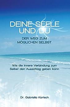 Deine Seele und Du: Der Weg zum möglichen Selbst (German Edition) de [Kortsch, Gabriella]