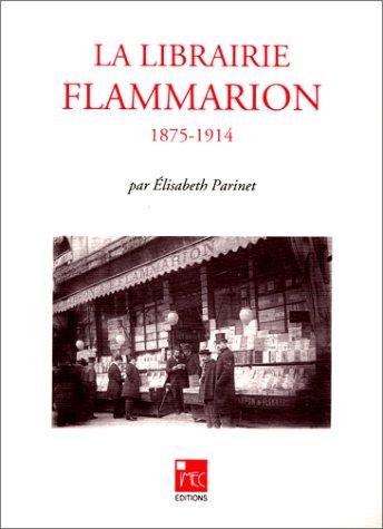 La Librairie Flammarion: 1875-1914 (Collection LEdition contemporaine) (French Edition) Elisabeth Parinet