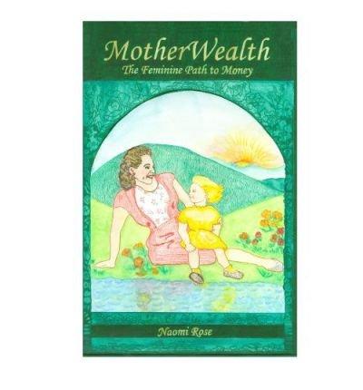 [ Motherwealth: The Feminine Path to Money [ MOTHERWEALTH: THE FEMININE PATH TO MONEY BY Rose, Naomi ( Author ) Jan-04-2012[ MOTHERWEALTH: THE FEMININE PATH TO MONEY [ MOTHERWEALTH: THE FEMININE PATH TO MONEY BY ROSE, NAOMI ( AUTHOR ) JAN-04-2012 ] By Ros by Rose Press