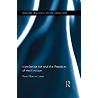 Installation Art and the Practices of Archivalism (Routledge Advances in Art and Visual Studies Book 16)