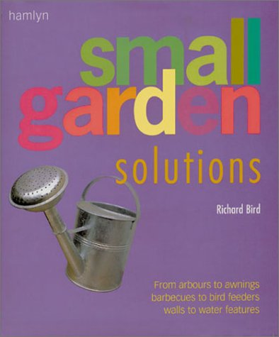 Small Garden Solutions: From Arbors to Awnings, Barbecues to Bird Feeders, Walls to Water Features (And Furniture Q B Gardening)