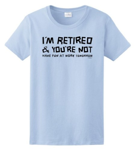 I'm Retired You're Not Have Fun at Work Tomorrow Ladies T-Shirt XL Light Blue - Funny Smile T-shirts Gifts