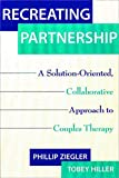 cover of Recreating Partnership: A Solution-Oriented, Collaborative Approach to Couples Therapy