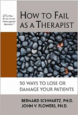 How to Fail as a Therapist: 50 Ways to Lose or Damage Your Patients [HT FAIL AS A THERAPIST]