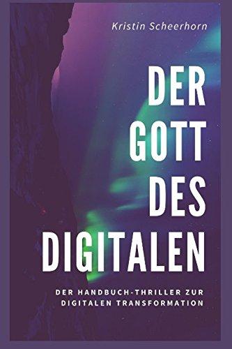 DER GOTT DES DIGITALEN: Der Handbuch-Thriller zur digitalen Transformation Taschenbuch – 23. März 2018 Kristin Scheerhorn Independently published 1980211299