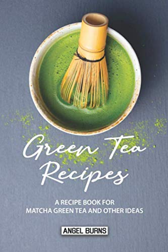 Green Tea Recipes: A Recipe Book for Matcha Green Tea and Other Ideas by Angel Burns