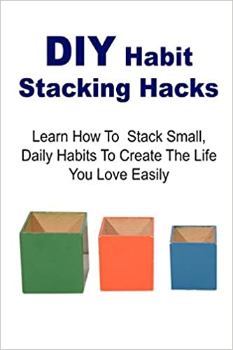 DIY Habit Stacking Hacks: Learn How to Stack Small, Daily Habits to Create the Life You Love Easily: Stacking Hacks, Stacking Book, Stacking Tips, Stacking Ideas, DIY Stacking Hacks