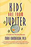 Kids Are from Jupiter : A Guide for Puzzled Parents, Chamberlain, Mark D., 157345575X