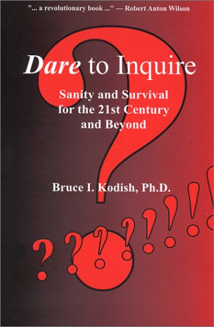 Dare to Inquire: Sanity and Survival for the 21st Century and Beyond Bruce I. Kodish