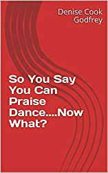So You Say You Can Praise Dance....Now What?