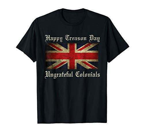 Happy Treason Day Ungrateful Colonials Shirt For 4th of July -