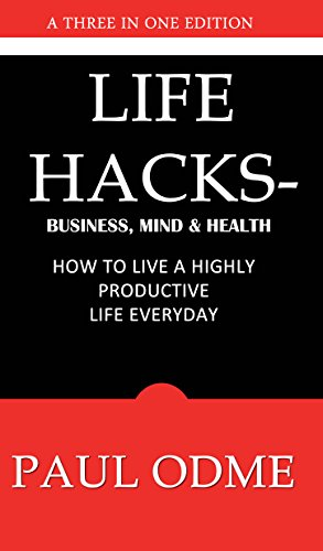 Life  Hacks - Business, Mind & Health: How To Live A Highly Productive Life Everyday