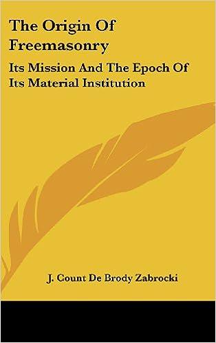 Kostenloses Herunterladen von Hörbüchern The Origin of Freemasonry: Its Mission and the Epoch of Its Material Institution PDF by J. Count De Brody Zabrocki