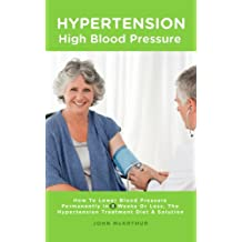 Hypertension - High Blood Pressure: How To Lower Blood Pressure Permanently In 8 Weeks Or Less, The Hypertension Treatment, Diet and Solution