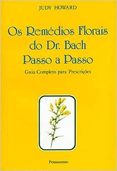 Os Remédios Florais do Dr. Bach Passo A Passo: Guia Completo Para Prescrições