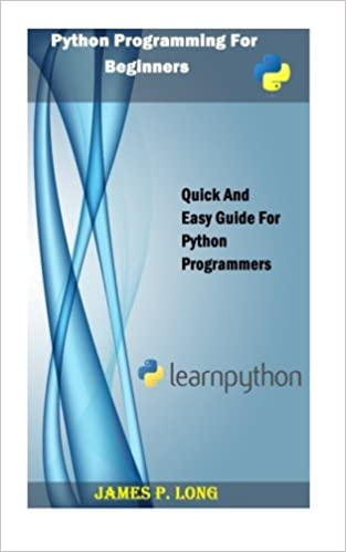 Python Programming For Beginners Quick And Easy Guide For Python Programmers By James P Long