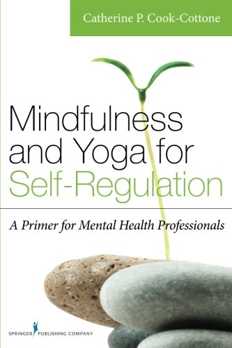Mindfulness and Yoga for Self-Regulation: A Primer for Mental Health Professionals by Cook Cottone Catherine PhD