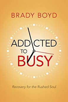 Addicted to Busy: Recovery for the Rushed Soul by [Boyd, Brady]