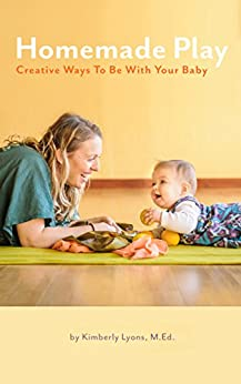 Homemade Play: Creative Ways to Be With Your Baby by [Lyons, Kimberly]