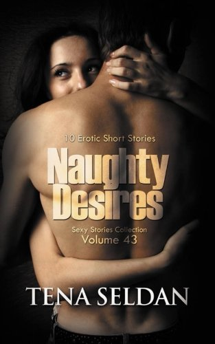 Naughty Desires: 10 Erotic Short Stories (Sexy Stories Collection) (Volume 43)