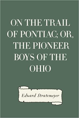 On the Trail of Pontiac: Or, The Pioneer Boys of the Ohio