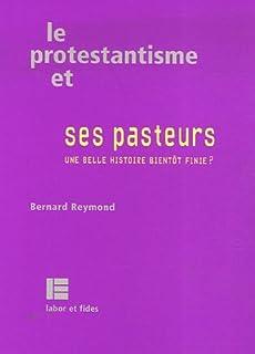 Le protestantisme et ses pasteurs : une belle histoire bientôt finie?, Reymond, Bernard