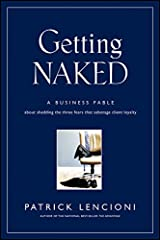 Getting Naked: A Business Fable About Shedding The Three Fears That Sabotage Client Loyalty (J-B Lencioni Series Book 33) Kindle Edition