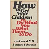 How to Get Your Children to Do What You Want Them to Do, Paul E. Wood and Bernard Schwartz, 0134097971