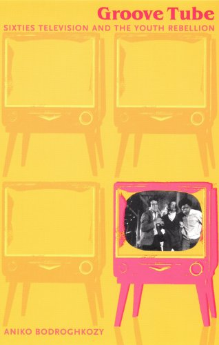 Groove Tube: Sixties Television and the Youth Rebellion (Console-ing Passions)