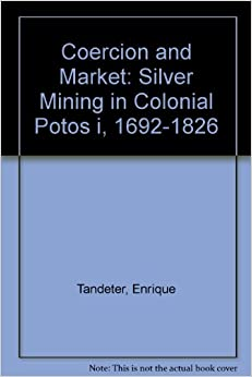 Book Coercion and Market: Silver Mining in Colonial Potos i, 1692-1826