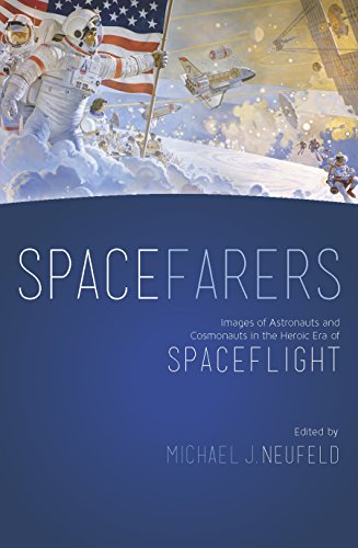 Spacefarers: Images of Astronauts and Cosmonauts in the Heroic Era of Spaceflight (A Smithsonian Contribution to Knowledge)