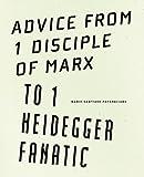Advice from 1 Disciple of Marx to 1 Heidegger Fanatic