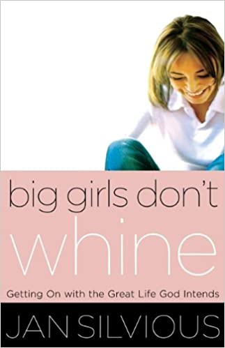 Big Girls Dont Whine: Getting On With the Great Life God Intends (Women of Faith (Thomas Nelson))