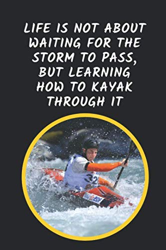 Life Is Not About Waiting For The Storm To Pass But Learning How To Kayak Through It: Kayaking Novelty Lined Notebook Journal Perfect Gift Item