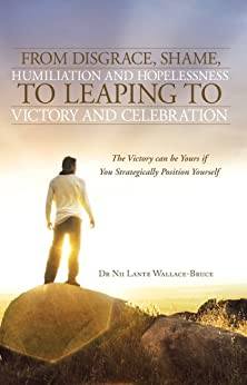 From Disgrace, Shame, Humiliation and Hopelessness to Leaping to Victory and Celebration : The Victory can be Yours if You Strategically Position Yourself by [Wallace-Bruce, Dr Nii Lante]