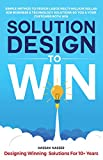 Solution Design to Win: Simple Method to Design Large Multi-Million Dollar B2B Business & Technology Solutions so You & Your Customer Both Win