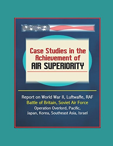 Case Studies in the Achievement of Air Superiority - Report on World War II, Luftwaffe, RAF, Battle of Britain, Soviet Air Force, Operation Overlord, Pacific, Japan, Korea, Southeast Asia, Israel