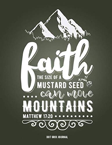 Faith The Size Of A Mustard Seed Can Move Mountains Matthew 17:20 Dot Grid Journal: (8.5 x 11 Extra Large) Dot Grid Blank Journal Notebook Organizer ... Christian Quote Sermon Notes Bible Study