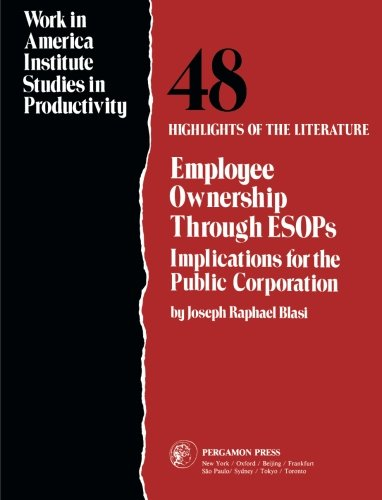 Employee Ownership Through ESOPS: Implications for the Public Corporation (Work in America Institute studies in producti