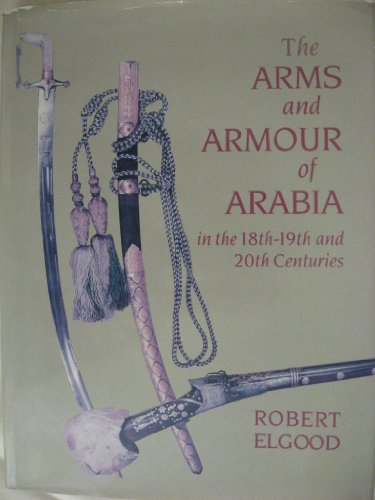 Arms and Armour of Arabia in the 18th-19th and 20th Centuries Robert Elgood