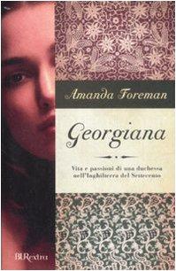 Georgiana. Vita e passioni di una duchessa nell'Inghilterra del Settecento - Amanda Foreman