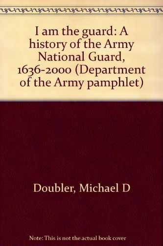 I am the guard: A history of the Army National Guard, 1636-2000 (Department of the Army pamphlet)