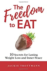 The Freedom to EAT: 10 Secrets for Lasting Weight Loss and Inner Peace Paperback