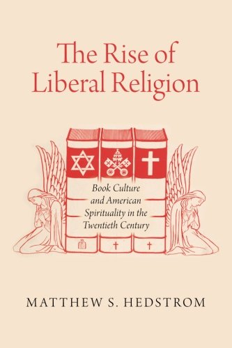 The Rise of Liberal Religion: Book Culture and American Spirituality in the Twentieth Century