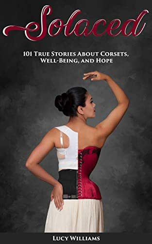 Solaced: 101 True Stories About Corsets, Well-Being, and Hope