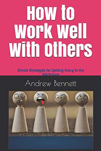 How to Work Well With Others: Simple strategies for getting along in the workplace