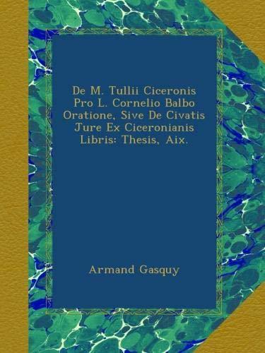 De M. Tullii Ciceronis Pro L. Cornelio Balbo Oratione, Sive De Civatis Jure Ex Ciceronianis Libris: Thesis, Aix. (Latin Edition) pdf epub